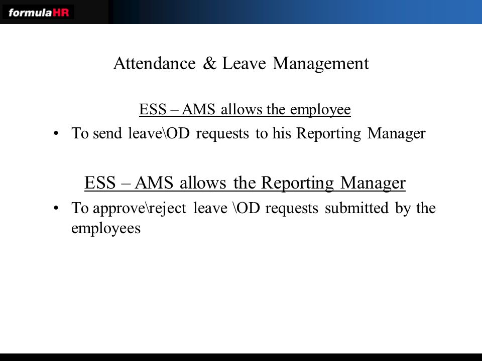 Attendance & Leave Management ESS – AMS allows the employee To send leave\OD requests to his Reporting Manager ESS – AMS allows the Reporting Manager To approve\reject leave \OD requests submitted by the employees