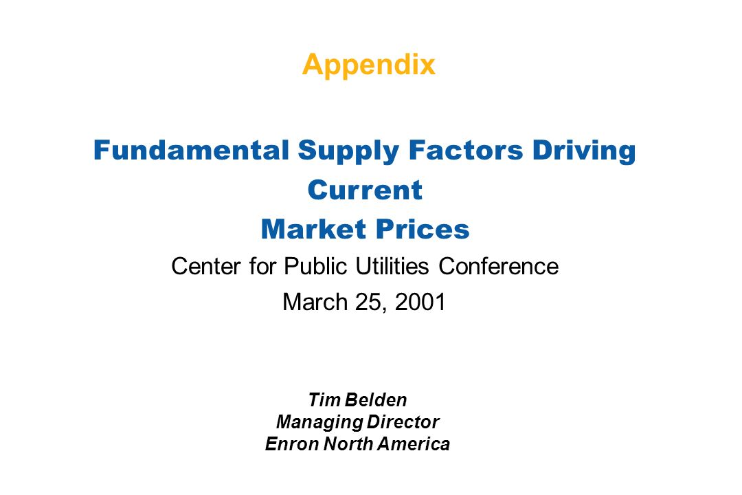 Fundamental Supply Factors Driving Current Market Prices Center for Public Utilities Conference March 25, 2001 Tim Belden Managing Director Enron North America Appendix