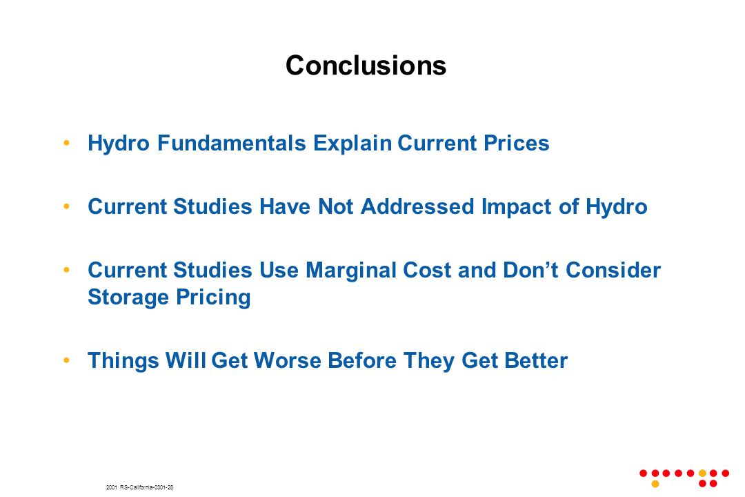 2001 RS-California Conclusions Hydro Fundamentals Explain Current Prices Current Studies Have Not Addressed Impact of Hydro Current Studies Use Marginal Cost and Dont Consider Storage Pricing Things Will Get Worse Before They Get Better