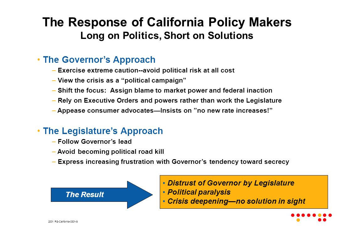 2001 RS-California The Governors Approach – Exercise extreme caution--avoid political risk at all cost – View the crisis as a political campaign – Shift the focus: Assign blame to market power and federal inaction – Rely on Executive Orders and powers rather than work the Legislature – Appease consumer advocatesInsists on no new rate increases.