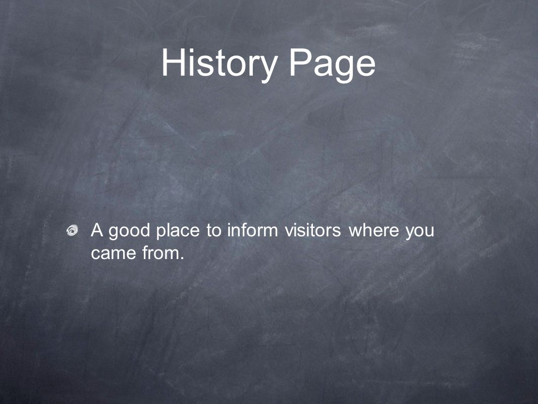 History Page A good place to inform visitors where you came from.