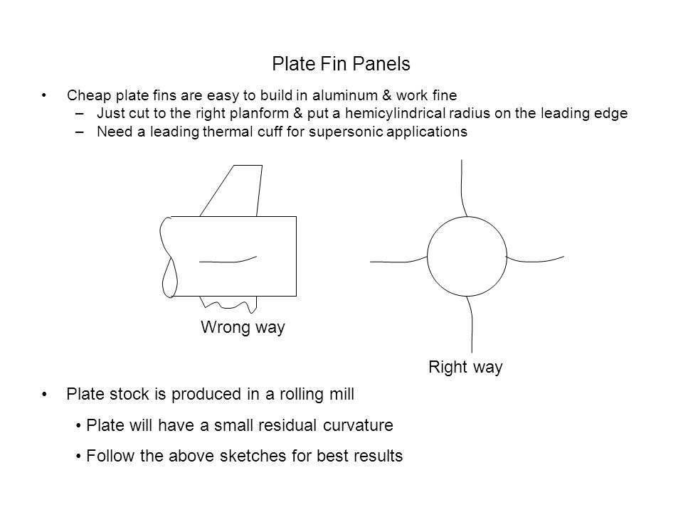 Plate Fin Panels Cheap plate fins are easy to build in aluminum & work fine –Just cut to the right planform & put a hemicylindrical radius on the leading edge –Need a leading thermal cuff for supersonic applications Wrong way Right way Plate stock is produced in a rolling mill Plate will have a small residual curvature Follow the above sketches for best results