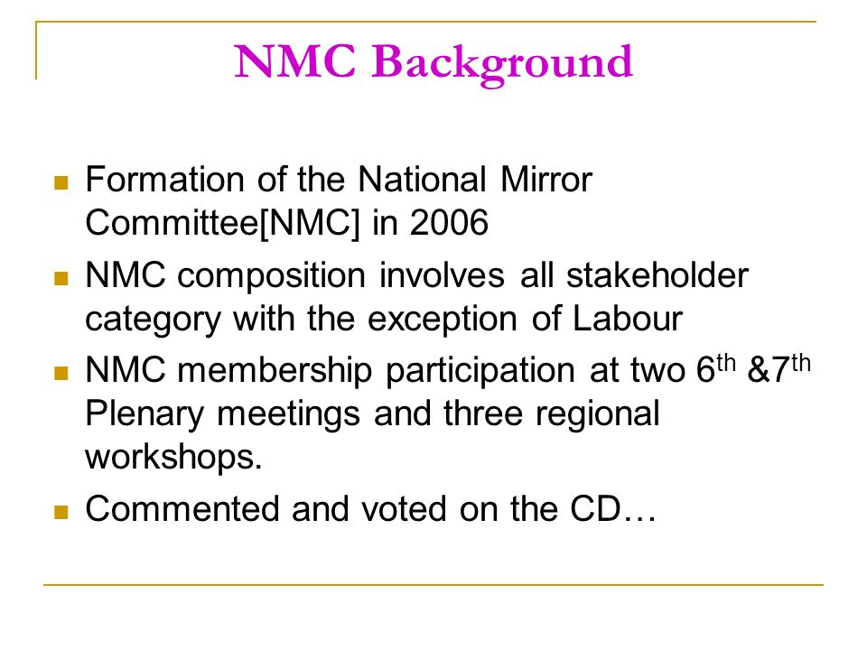 NMC Background Formation of the National Mirror Committee[NMC] in 2006 NMC composition involves all stakeholder category with the exception of Labour NMC membership participation at two 6 th &7 th Plenary meetings and three regional workshops.