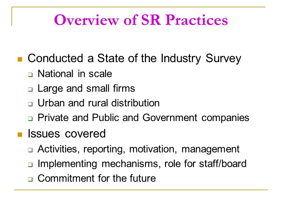 Overview of SR Practices Conducted a State of the Industry Survey National in scale Large and small firms Urban and rural distribution Private and Public and Government companies Issues covered Activities, reporting, motivation, management Implementing mechanisms, role for staff/board Commitment for the future