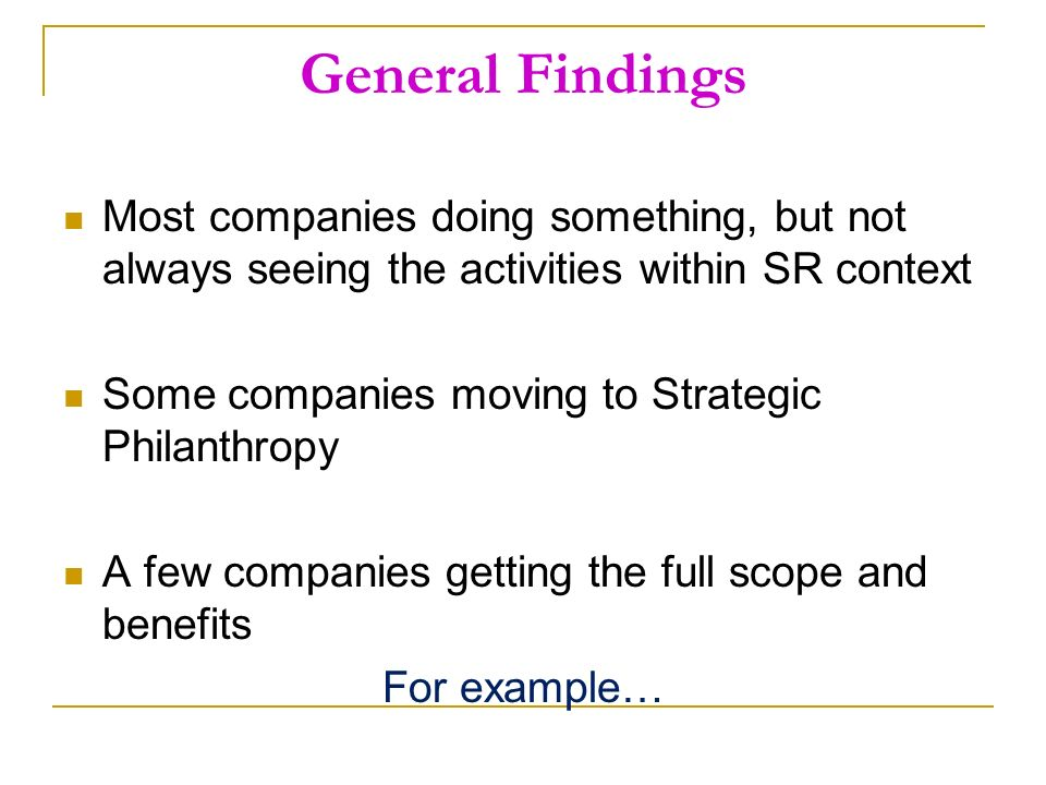 General Findings Most companies doing something, but not always seeing the activities within SR context Some companies moving to Strategic Philanthropy A few companies getting the full scope and benefits For example…