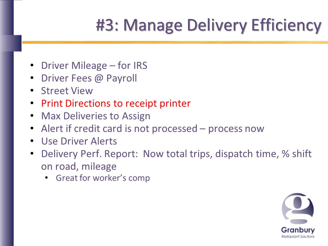 #3: Manage Delivery Efficiency Driver Mileage – for IRS Driver Payroll Street View Print Directions to receipt printer Max Deliveries to Assign Alert if credit card is not processed – process now Use Driver Alerts Delivery Perf.