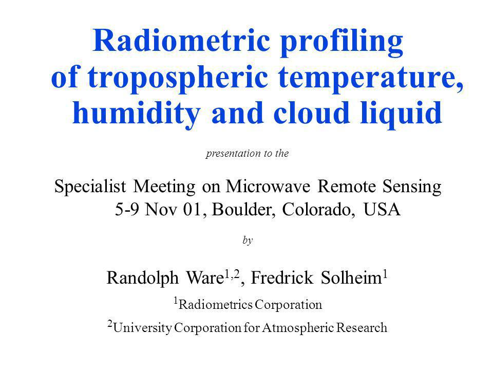 Radiometric profiling of tropospheric temperature, humidity and cloud liquid presentation to the Specialist Meeting on Microwave Remote Sensing 5-9 Nov 01, Boulder, Colorado, USA by Randolph Ware 1,2, Fredrick Solheim 1 1 Radiometrics Corporation 2 University Corporation for Atmospheric Research