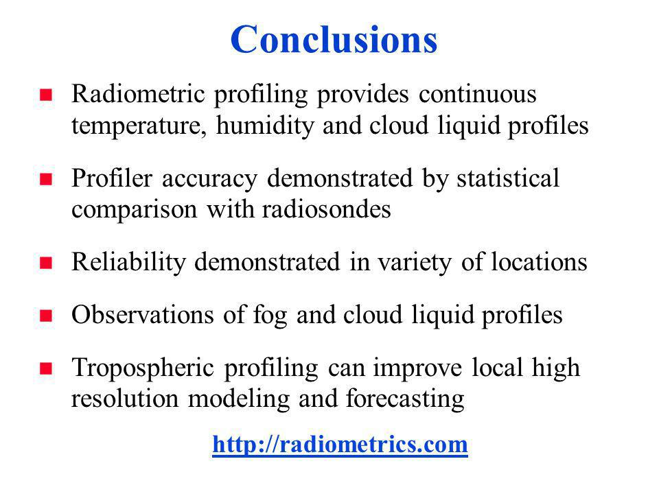 Conclusions n Radiometric profiling provides continuous temperature, humidity and cloud liquid profiles n Profiler accuracy demonstrated by statistical comparison with radiosondes n Reliability demonstrated in variety of locations n Observations of fog and cloud liquid profiles n Tropospheric profiling can improve local high resolution modeling and forecasting http://radiometrics.com