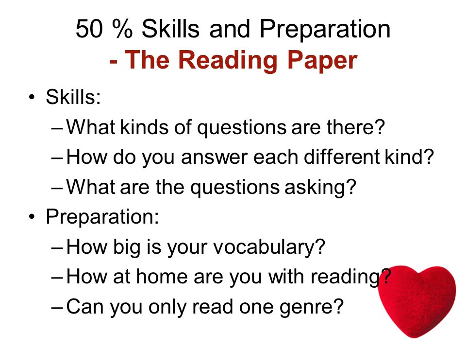 50 % Skills and Preparation - The Reading Paper Skills: –What kinds of questions are there.