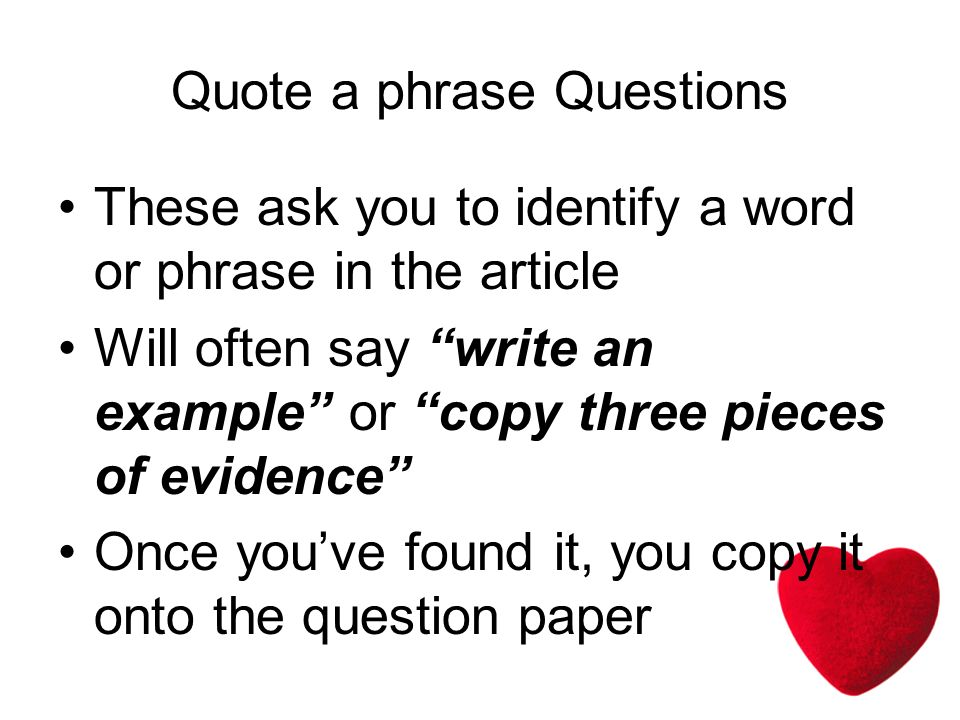 Quote a phrase Questions These ask you to identify a word or phrase in the article Will often say write an example or copy three pieces of evidence Once youve found it, you copy it onto the question paper
