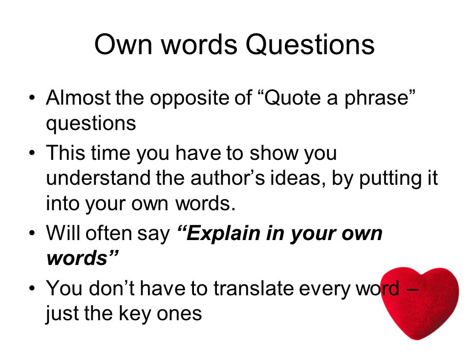 Own words Questions Almost the opposite of Quote a phrase questions This time you have to show you understand the authors ideas, by putting it into your own words.