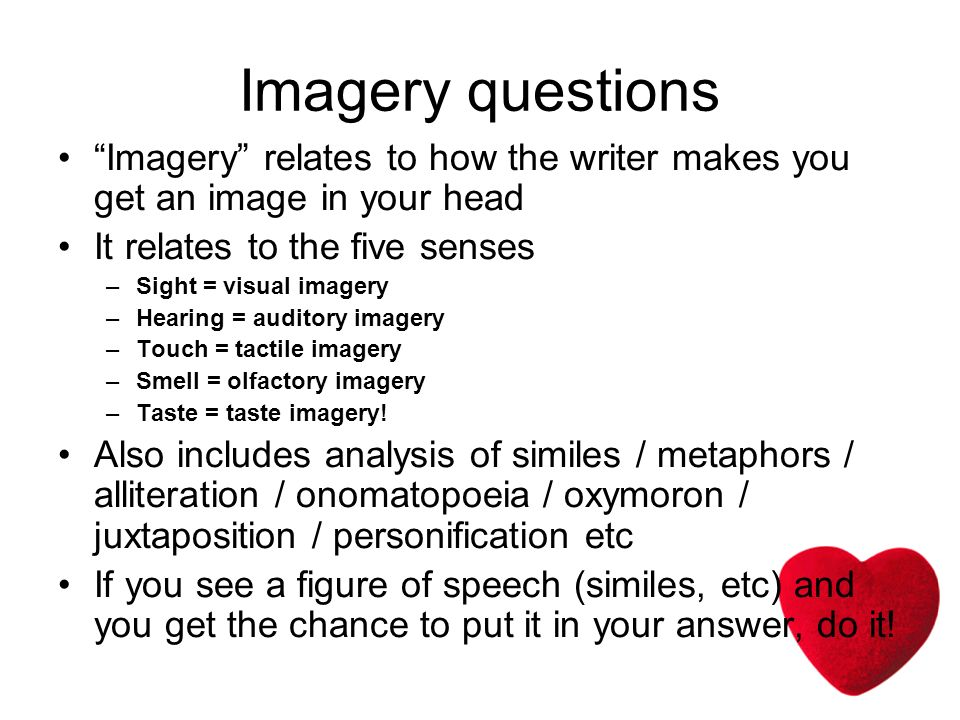 Imagery questions Imagery relates to how the writer makes you get an image in your head It relates to the five senses –Sight = visual imagery –Hearing = auditory imagery –Touch = tactile imagery –Smell = olfactory imagery –Taste = taste imagery.