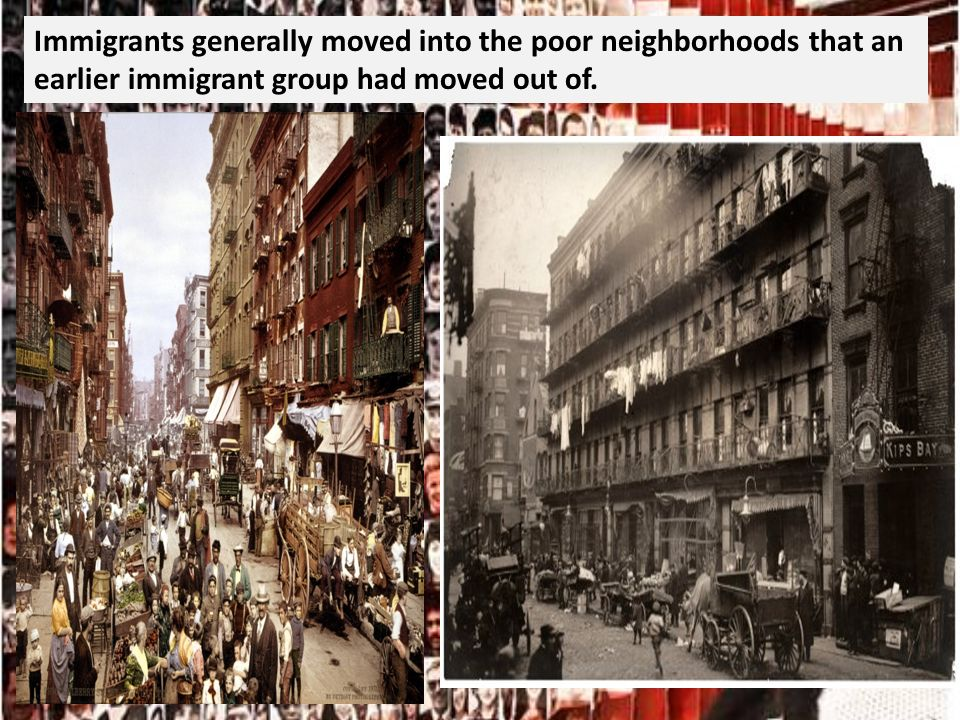 Immigrants generally moved into the poor neighborhoods that an earlier immigrant group had moved out of.