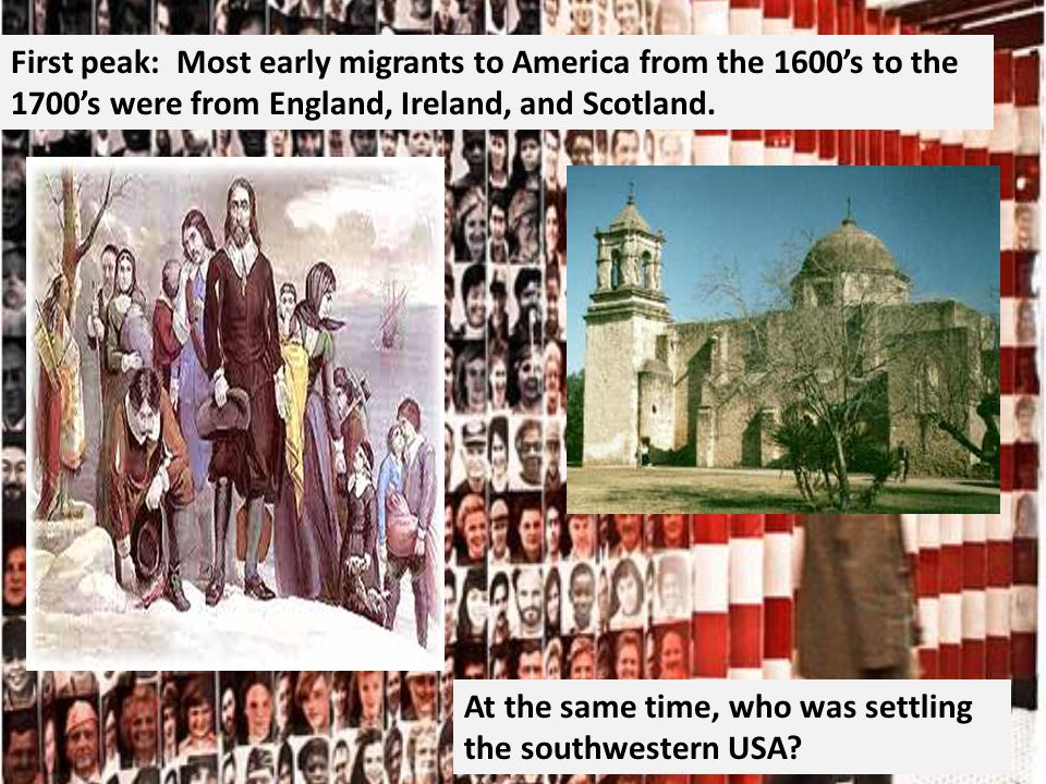First peak: Most early migrants to America from the 1600s to the 1700s were from England, Ireland, and Scotland.
