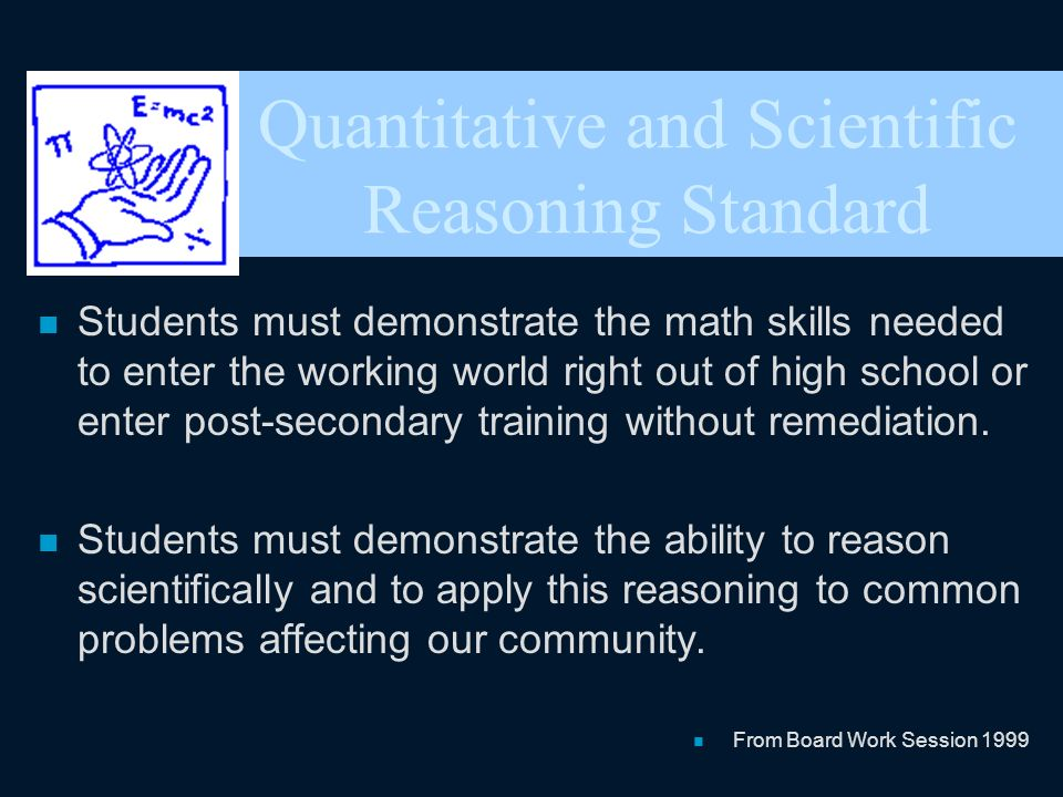 Quantitative and Scientific Reasoning Standard n Students must demonstrate the math skills needed to enter the working world right out of high school or enter post-secondary training without remediation.