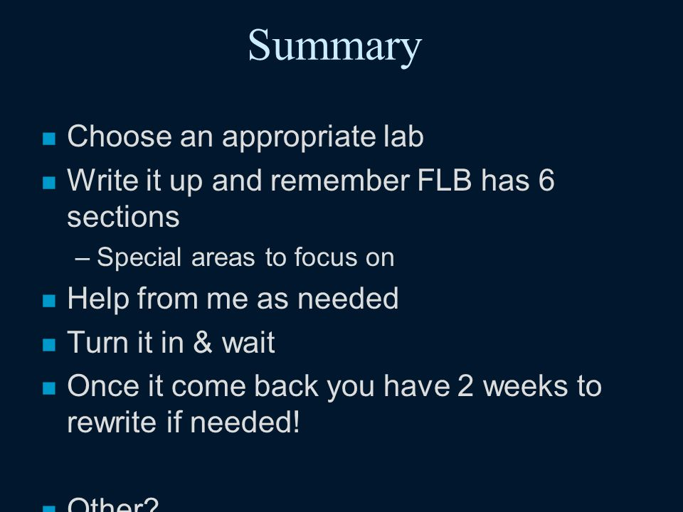 Summary n Choose an appropriate lab n Write it up and remember FLB has 6 sections –Special areas to focus on n Help from me as needed n Turn it in & wait n Once it come back you have 2 weeks to rewrite if needed.