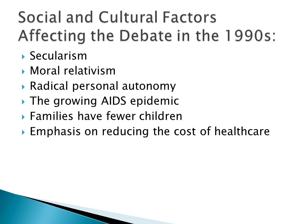 Secularism Moral relativism Radical personal autonomy The growing AIDS epidemic Families have fewer children Emphasis on reducing the cost of healthcare