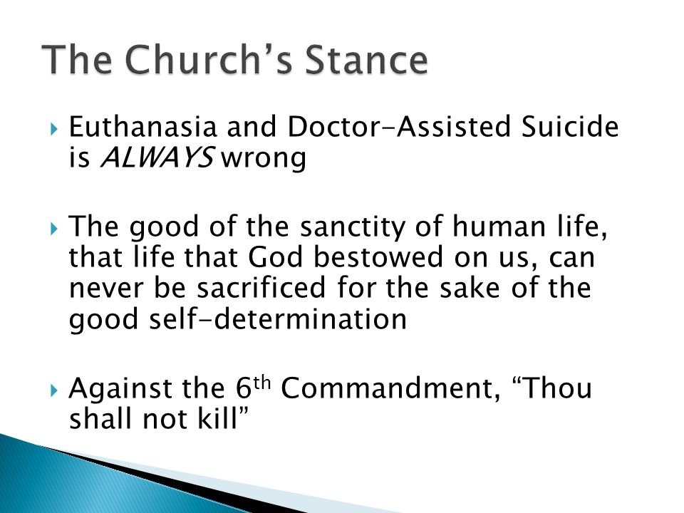 Euthanasia and Doctor-Assisted Suicide is ALWAYS wrong The good of the sanctity of human life, that life that God bestowed on us, can never be sacrificed for the sake of the good self-determination Against the 6 th Commandment, Thou shall not kill
