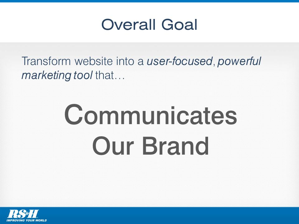 Overall Goal Transform website into a user-focused, powerful marketing tool that… C ommunicates Our Brand