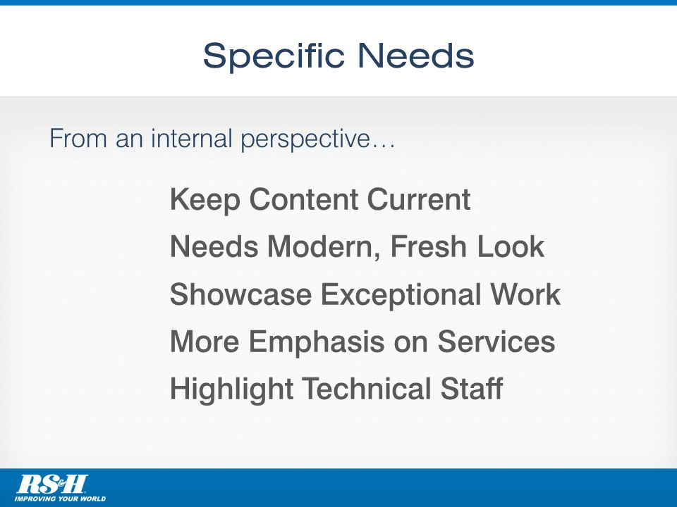 Specific Needs From an internal perspective… Keep Content Current Needs Modern, Fresh Look Showcase Exceptional Work More Emphasis on Services Highlight Technical Staff