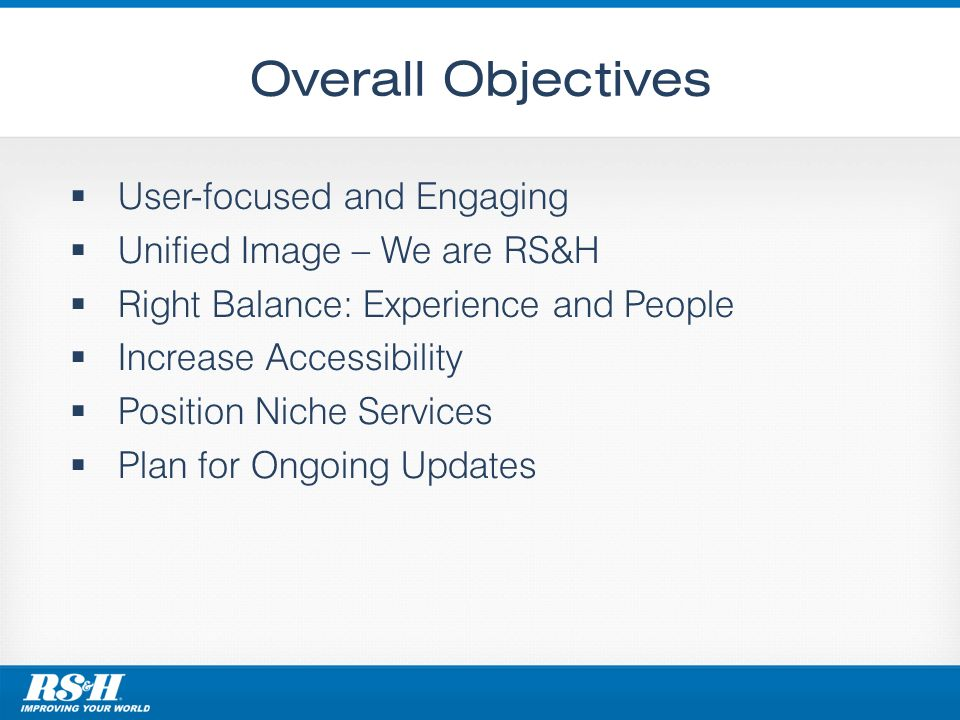 Overall Objectives User-focused and Engaging Unified Image – We are RS&H Right Balance: Experience and People Increase Accessibility Position Niche Services Plan for Ongoing Updates