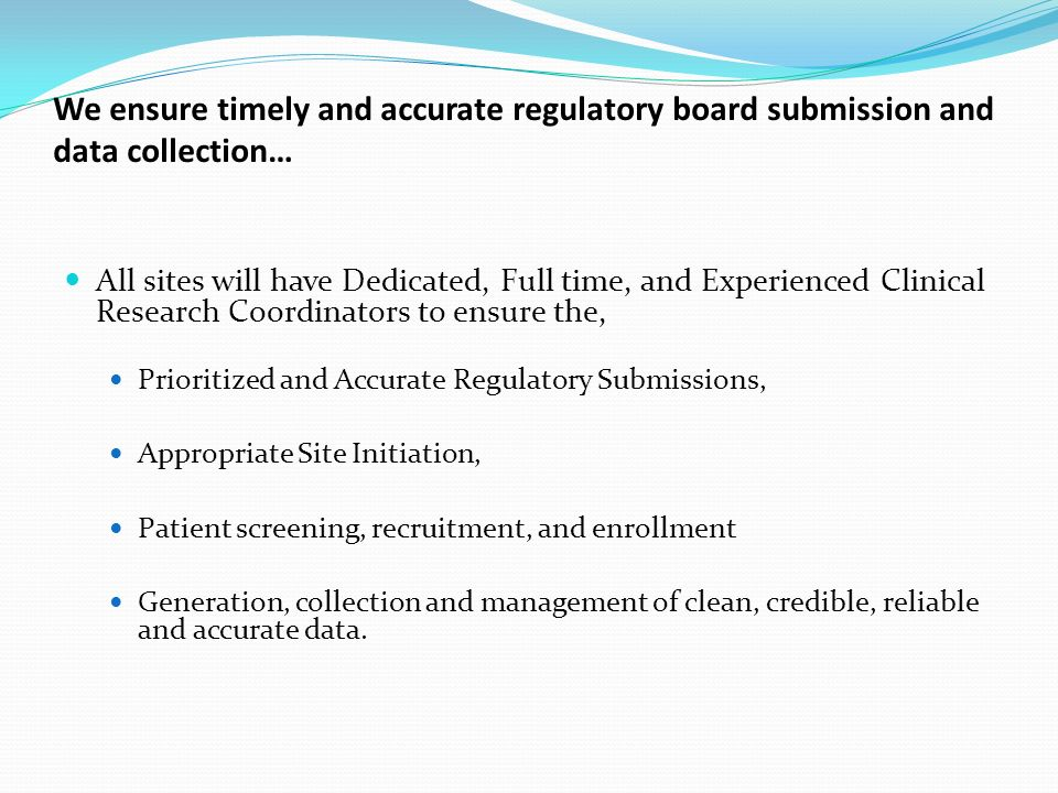 We ensure timely and accurate regulatory board submission and data collection… All sites will have Dedicated, Full time, and Experienced Clinical Research Coordinators to ensure the, Prioritized and Accurate Regulatory Submissions, Appropriate Site Initiation, Patient screening, recruitment, and enrollment Generation, collection and management of clean, credible, reliable and accurate data.