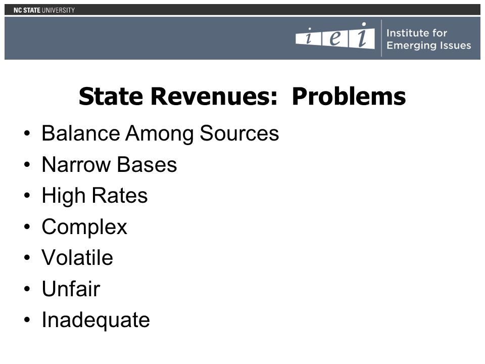 State Revenues: Problems Balance Among Sources Narrow Bases High Rates Complex Volatile Unfair Inadequate