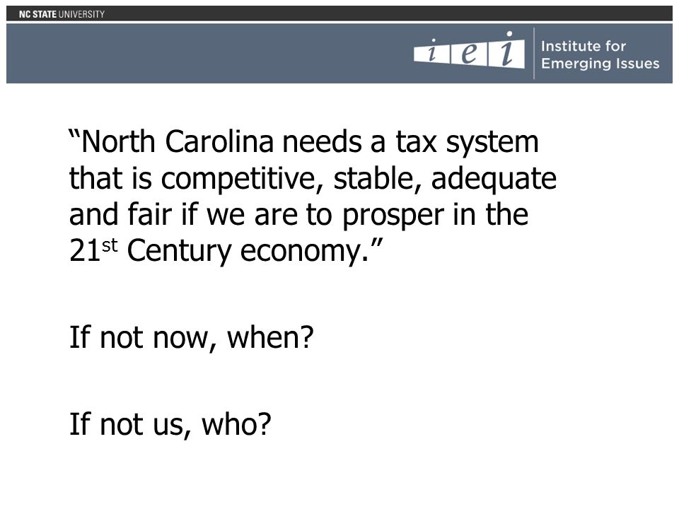 North Carolina needs a tax system that is competitive, stable, adequate and fair if we are to prosper in the 21 st Century economy.