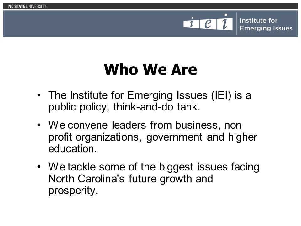 Who We Are The Institute for Emerging Issues (IEI) is a public policy, think-and-do tank.