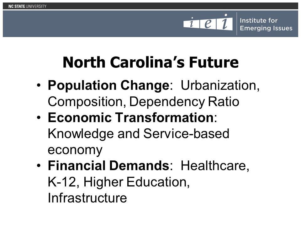 North Carolinas Future Population Change: Urbanization, Composition, Dependency Ratio Economic Transformation: Knowledge and Service-based economy Financial Demands: Healthcare, K-12, Higher Education, Infrastructure