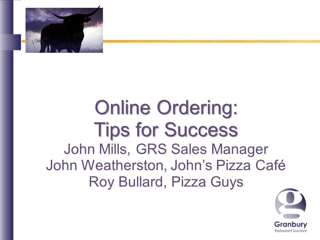 Online Ordering: Tips for Success John Mills, GRS Sales Manager John Weatherston, Johns Pizza Café Roy Bullard, Pizza Guys