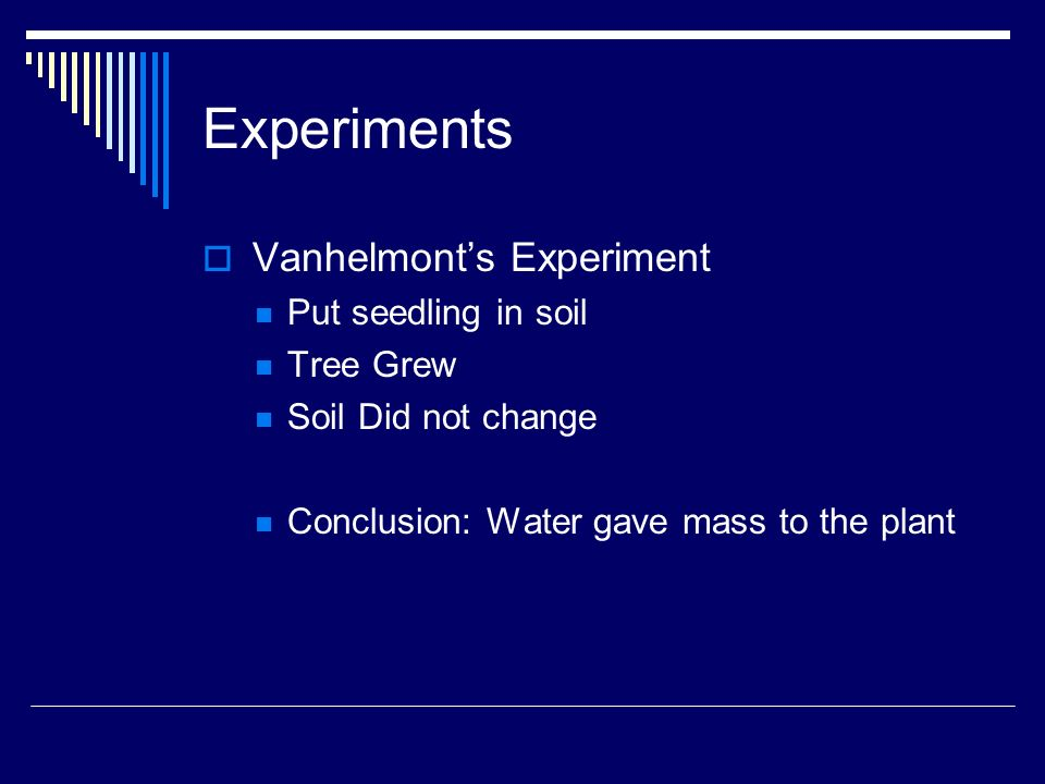 Experiments Vanhelmonts Experiment Put seedling in soil Tree Grew Soil Did not change Conclusion: Water gave mass to the plant