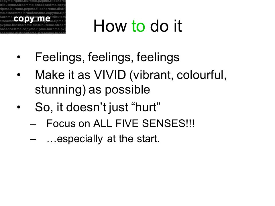 How to do it Feelings, feelings, feelings Make it as VIVID (vibrant, colourful, stunning) as possible So, it doesnt just hurt –Focus on ALL FIVE SENSES!!.