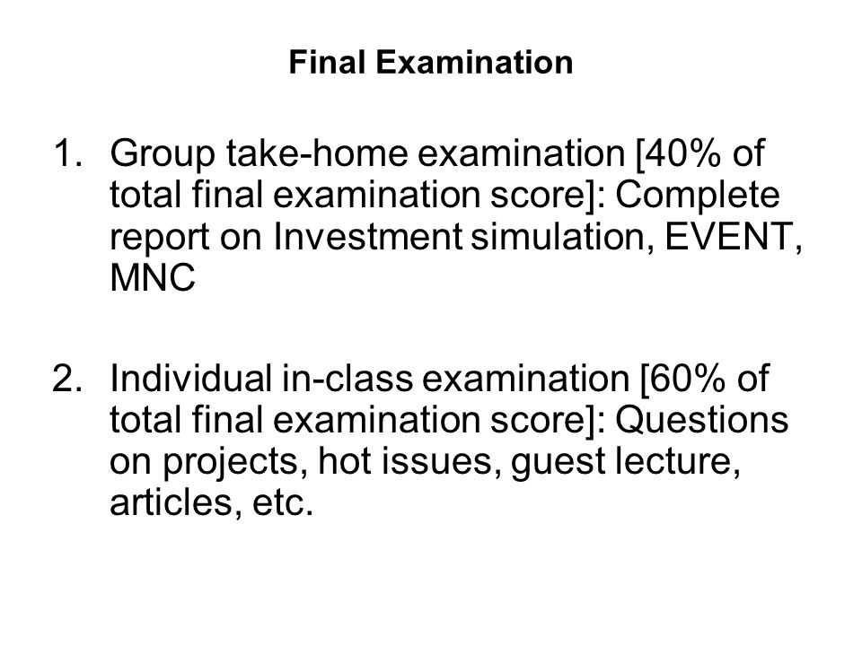 Final Examination 1.Group take-home examination [40% of total final examination score]: Complete report on Investment simulation, EVENT, MNC 2.Individual in-class examination [60% of total final examination score]: Questions on projects, hot issues, guest lecture, articles, etc.