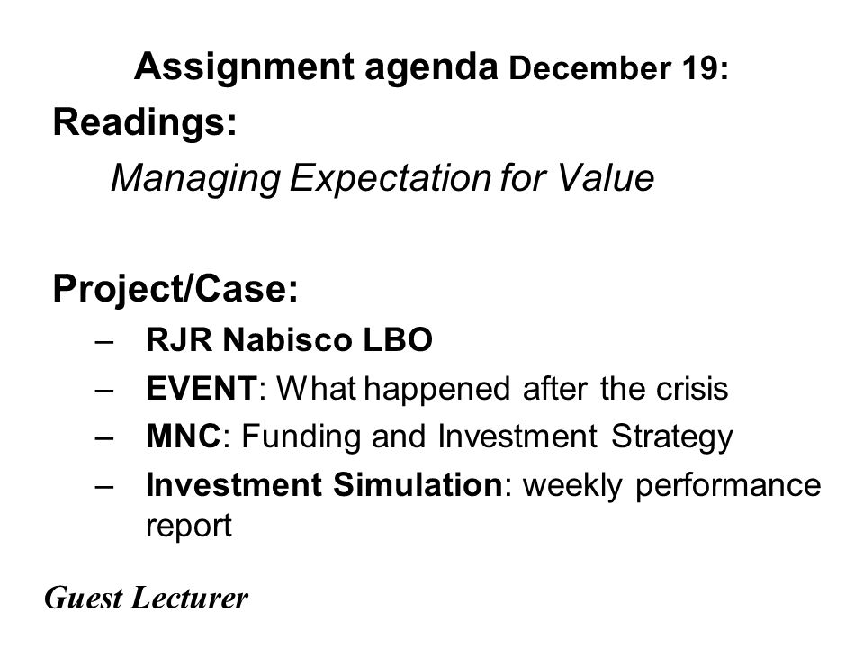 Assignment agenda December 19: Readings: Managing Expectation for Value Project/Case: –RJR Nabisco LBO –EVENT: What happened after the crisis –MNC: Funding and Investment Strategy –Investment Simulation: weekly performance report Guest Lecturer