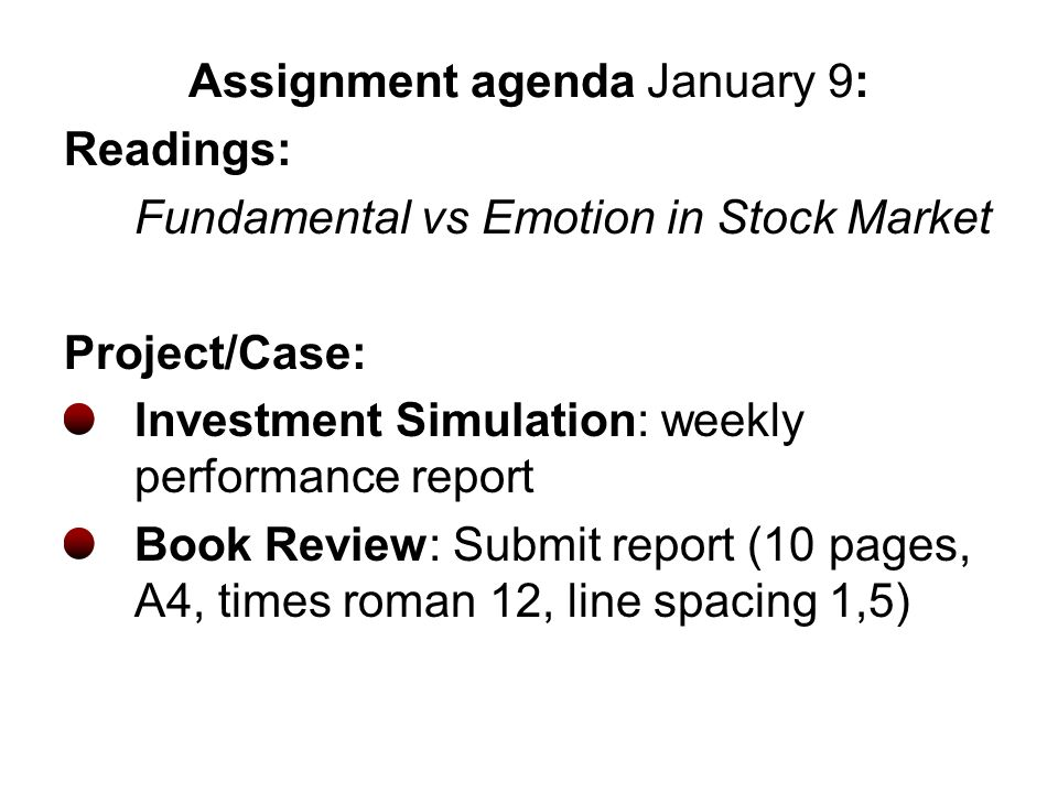 Assignment agenda January 9: Readings: Fundamental vs Emotion in Stock Market Project/Case: Investment Simulation: weekly performance report Book Review: Submit report (10 pages, A4, times roman 12, line spacing 1,5)