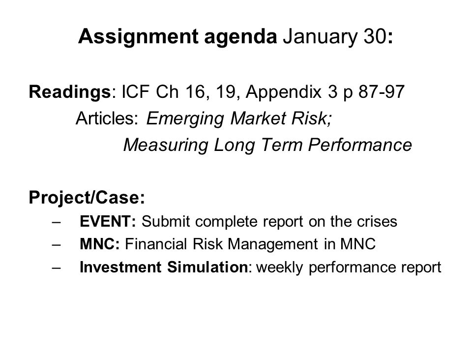 Assignment agenda January 30: Readings: ICF Ch 16, 19, Appendix 3 p 87-97 Articles: Emerging Market Risk; Measuring Long Term Performance Project/Case: –EVENT: Submit complete report on the crises –MNC: Financial Risk Management in MNC –Investment Simulation: weekly performance report