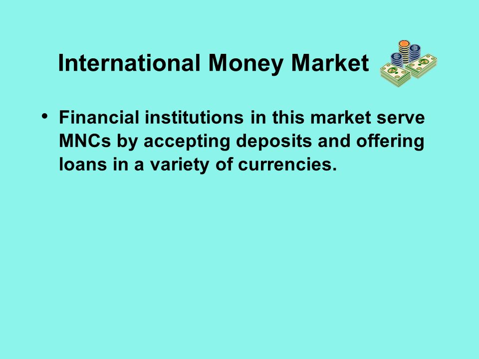 International Money Market Financial institutions in this market serve MNCs by accepting deposits and offering loans in a variety of currencies.