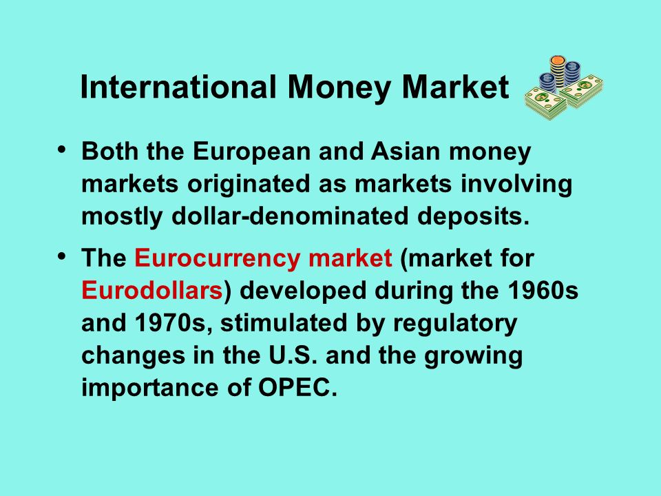 International Money Market Both the European and Asian money markets originated as markets involving mostly dollar-denominated deposits.