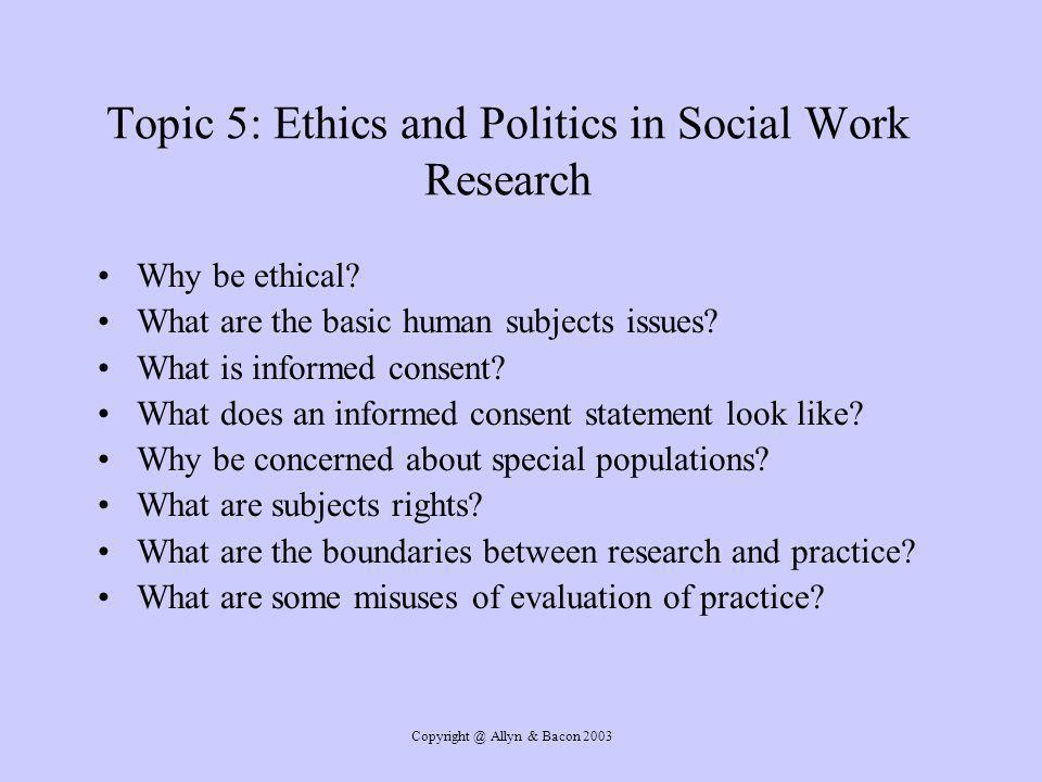 Allyn & Bacon 2003 Topic 5: Ethics and Politics in Social Work Research Why be ethical.