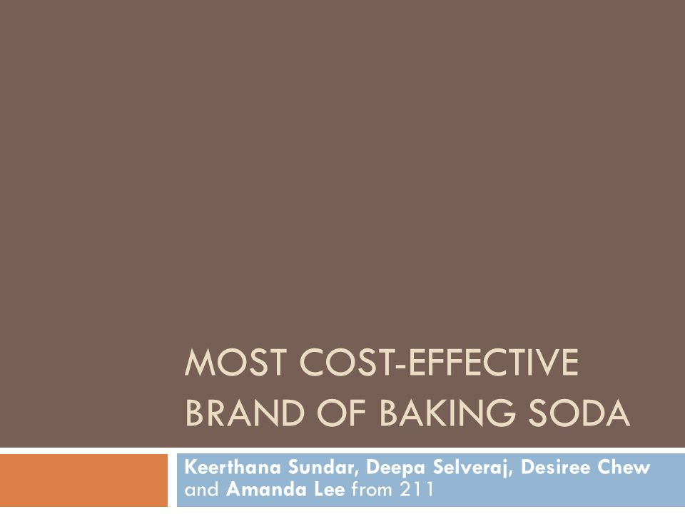 MOST COST-EFFECTIVE BRAND OF BAKING SODA Keerthana Sundar, Deepa Selveraj, Desiree Chew and Amanda Lee from 211
