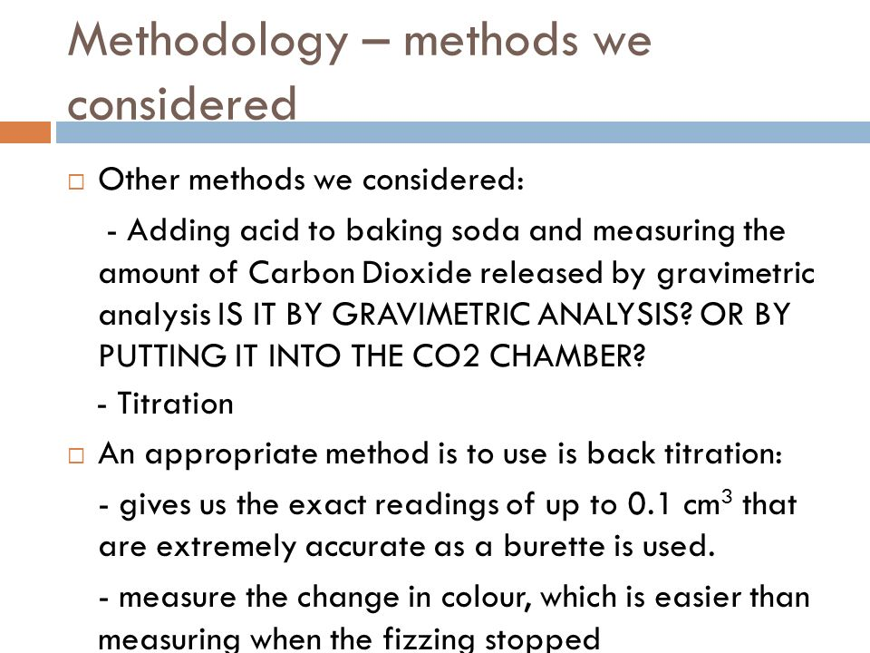 Methodology – methods we considered Other methods we considered: - Adding acid to baking soda and measuring the amount of Carbon Dioxide released by gravimetric analysis IS IT BY GRAVIMETRIC ANALYSIS.