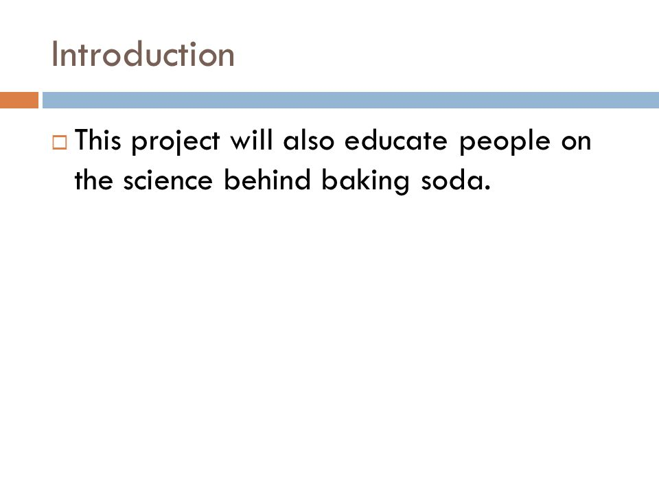Introduction This project will also educate people on the science behind baking soda.