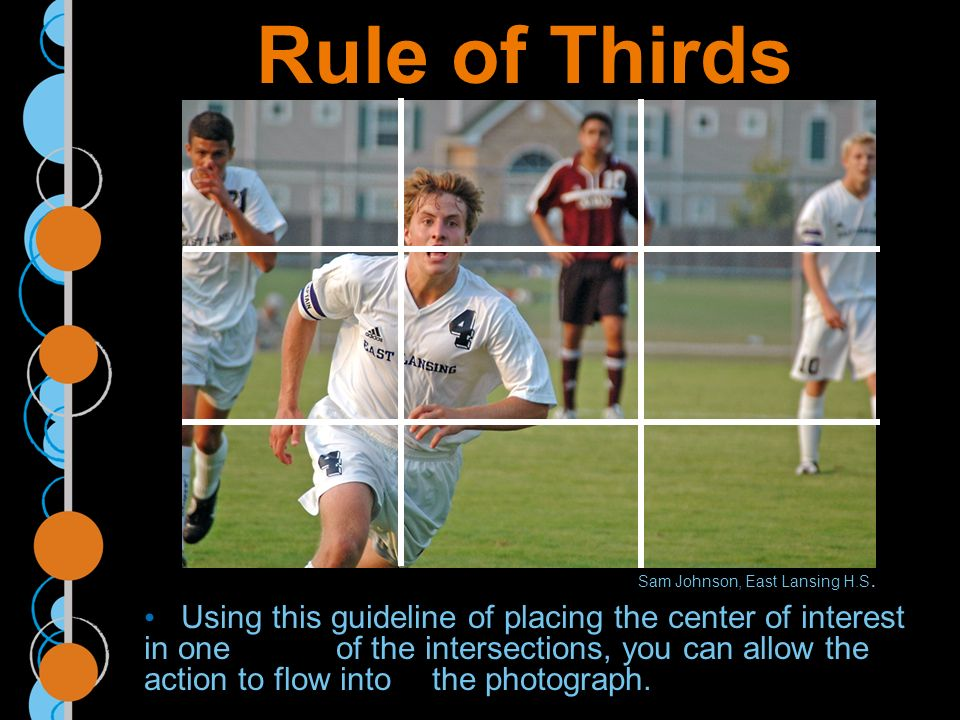 Rule of Thirds Using this guideline of placing the center of interest in one of the intersections, you can allow the action to flow into the photograph.