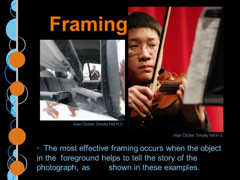 Framing The most effective framing occurs when the object in the foreground helps to tell the story of the photograph, as shown in these examples.
