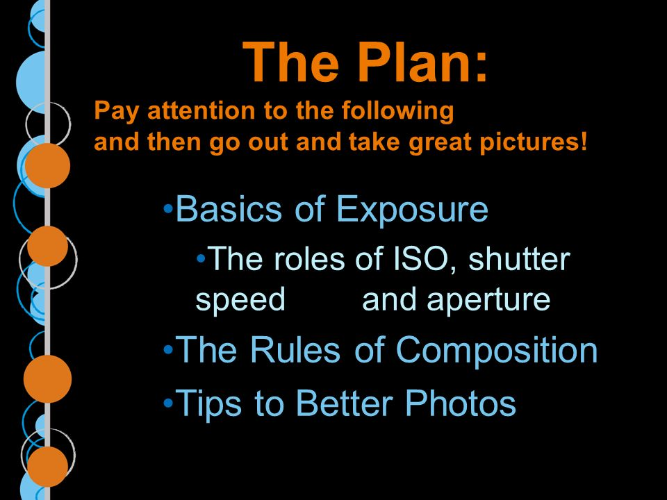 The Plan: Pay attention to the following and then go out and take great pictures.