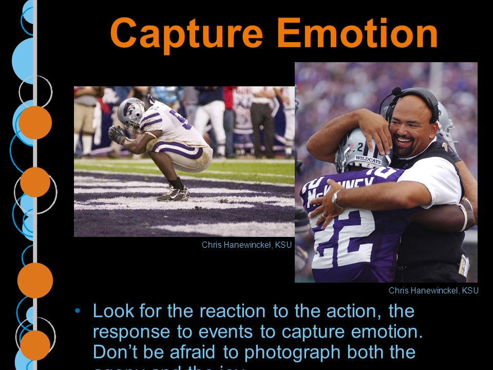 Capture Emotion Look for the reaction to the action, the response to events to capture emotion.