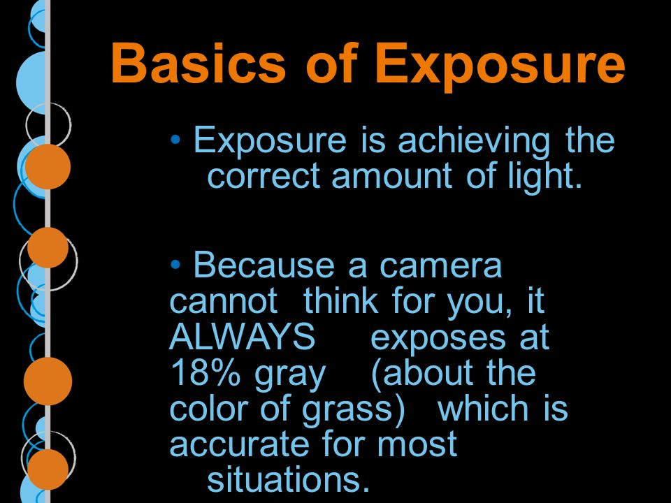 Basics of Exposure Exposure is achieving the correct amount of light.