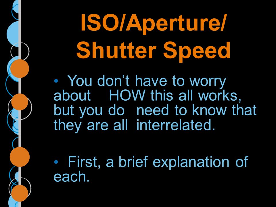 ISO/Aperture/ Shutter Speed You dont have to worry about HOW this all works, but you do need to know that they are all interrelated.