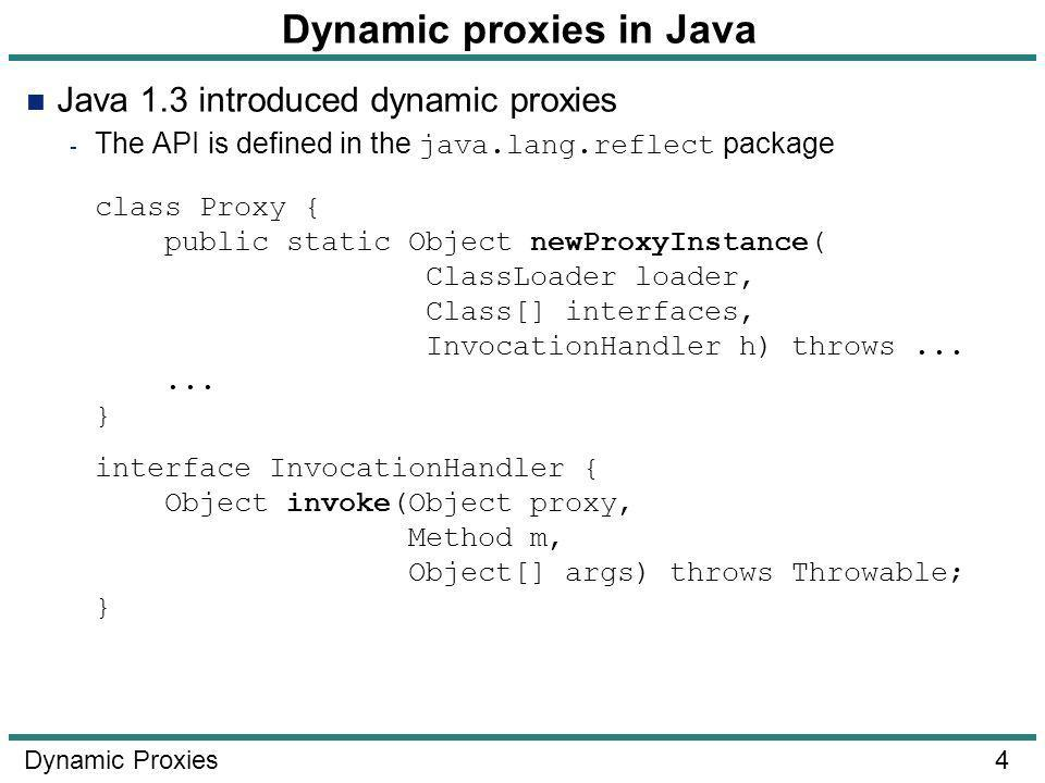 4 Dynamic Proxies Dynamic proxies in Java Java 1.3 introduced dynamic proxies - The API is defined in the java.lang.reflect package class Proxy { public static Object newProxyInstance( ClassLoader loader, Class[] interfaces, InvocationHandler h) throws......